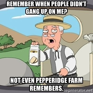 Pepperidge farm remembers 1 - Remember when people didn't gang up on Me? Not even pepperidge farm remembers.