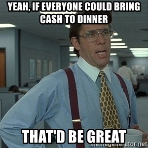 Bill Lumbergh - Yeah, if everyone could bring cash to dinner That'd be great