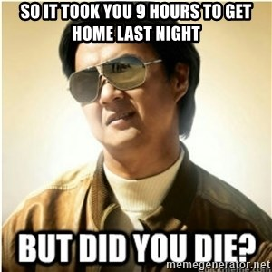 mr chow123 - So it took you 9 hours to get home last night