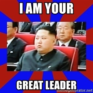 kim jong un - I AM YOUR GREAT LEADER