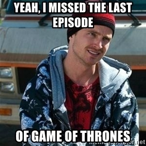 Breaking bad jesse - yeah, i missed the last episode  of game of thrones