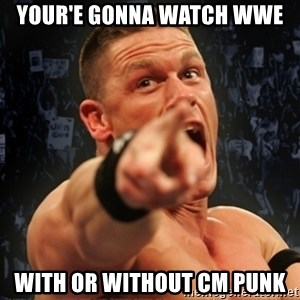 Informative John Cena - your'e gonna watch wwe with or without cm punk