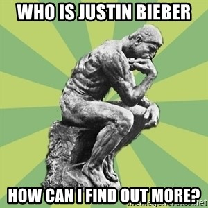 Overly-Literal Thinker - who is justin bieber how can i find out more?