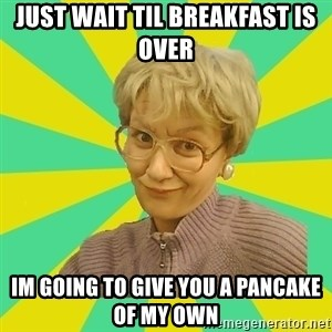 Sexual Innuendo Grandma - just wait til breakfast is over  im going to give you a pancake of my own