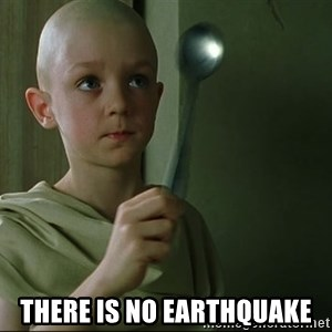 There is no spoon -  there is no earthquake