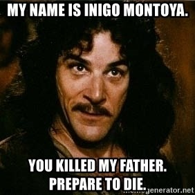 Inigo Montoya quote - My name is inigo montoya. You killed my father.  Prepare to die.