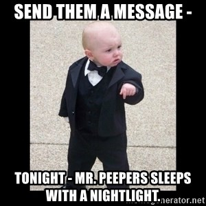 Baby Godfather - send them a message -  tonight - mr. peepers sleeps with a nightlight.