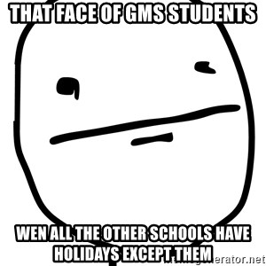 Real Pokerface - that face of gms students wen all the other schools have holidays except them