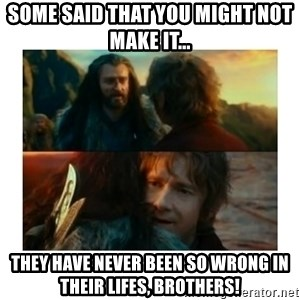 I have never been so wrong - SOME SAID THAT YOU MIGHT NOT MAKE IT... tHEY HAVE NEVER BEEN SO WRONG IN THEIR LIFES, BROTHERS!