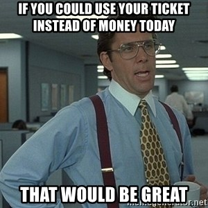 That'd be great guy - If you could use your ticket instead of money today That would be great