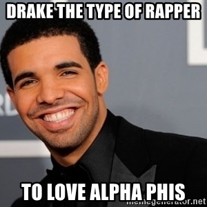 Drake the type of nigga - DRake the Type of Rapper To love Alpha Phis