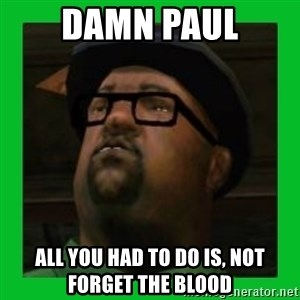 Big Smoke - damn paul all you had to do is, not forget the blood