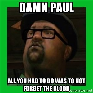 Big Smoke - damn paul all you had to do was to not forget the blood