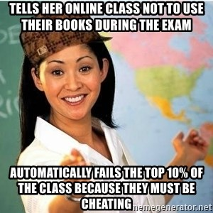 Scumbag Teacher 2 - tells her online class not to use their books during the exam automatically fails the top 10% of the class because they must be cheating