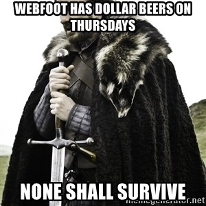 Ned Stark - Webfoot has dollar beers on thursdays None shall survive