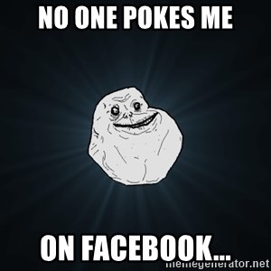 Forever Alone - No one pokes me on facebook...