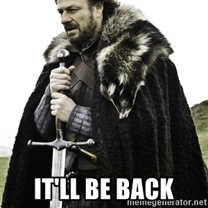 Ned Stark -  it'll be back