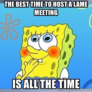 sponge bobSQUARE PANTS - the best time to host a lame meeting is all the time