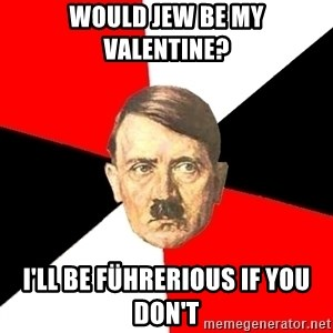 Advice Hitler - Would jew be my valentine? I'll be führerious if you don't