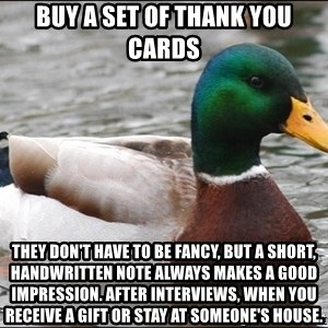 actual advice mallard - Buy a set of thank you cards They don't have to be fancy, but a short, handwritten note always makes a good impression. After interviews, when you receive a gift or stay at someone's house.