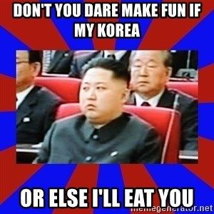 kim jong un - Don't you dare make fun if my Korea  Or else I'll eat you