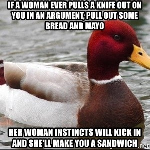 Malicious advice mallard - If a woman ever pulls a knife out on you in an argument, pull out some bread and mayo her woman instincts will kick in and she'll make you a sandwich