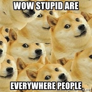 so dogeee - Wow stupid are everywhere people