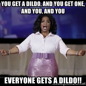 free giveaway oprah - you get a dildo, and you get one, and you, and you everyone gets a dildo!!