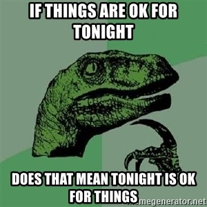 Philosoraptor - if things are ok for tonight does that mean tonight is ok for things