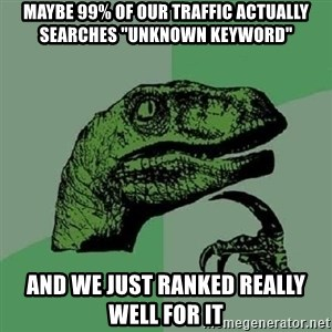 "Philosoraptor - Maybe 99% of our traffic actually searches ""unknown keyword"" and we just ranked really well for it"