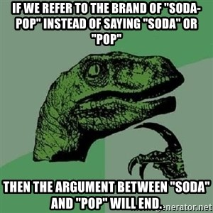"Philosoraptor - If we refer to the brand of ""soda-pop"" instead of saying ""Soda"" or ""pop"" Then the argument between ""soda"" and ""Pop"" will end."