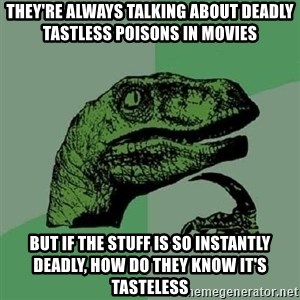 Philosoraptor - they're always talking about deadly tastless poisons in movies but if the stuff is so instantly deadly, how do they know it's tasteless