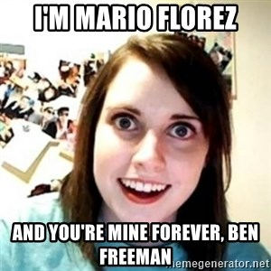novia pesada - I'm Mario Florez And you're mine forever, Ben Freeman