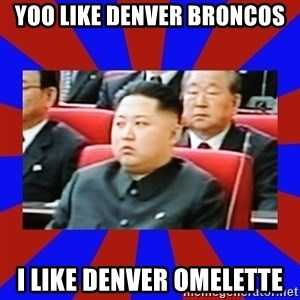 kim jong un - Yoo like Denver broncos I like denver omelette