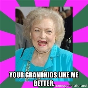 Betty WHITE! -  YOUR GRANDKIDS LIKE ME BETTER.