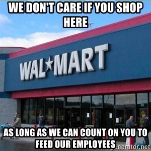 Walmart pay - We don't care if you shop here as long as we can count on you to feed our employees