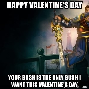 Garen - Happy Valentine's Day Your bush is the only bush I want this Valentine's Day