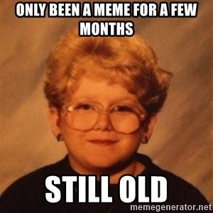 60 Year-Old Girl - Only been a meme for a few months Still old