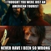 Never Have I Been So Wrong - I Thought you were just an American Tourist Never Have i been so wrong