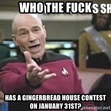 Patrick Stewart WTF - Who the fuck Has a gingerbread house contest on January 31st?