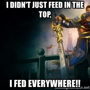 Garen - I didn't just feed in the top, I fed everywhere!!