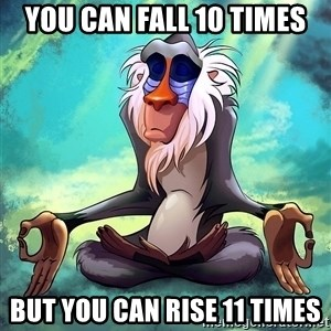 Wise Rafiki - you can fall 10 times but you can rise 11 times
