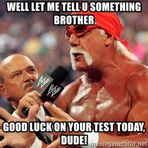 Hulk Hogan TKE - Well let me tell u something brother good luck on your test today, dude!