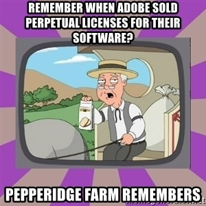 Pepperidge Farm Remembers FG - Remember when Adobe sold perpetual licenses for their software? Pepperidge farm remembers