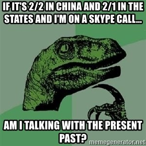 Philosoraptor - If it's 2/2 in China and 2/1 in the States and I'm on a skype call...  Am I talking with the present past?
