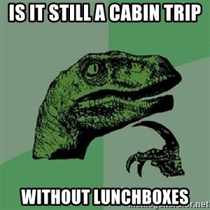 Philosoraptor - Is it still a cabin trip without lunchboxes
