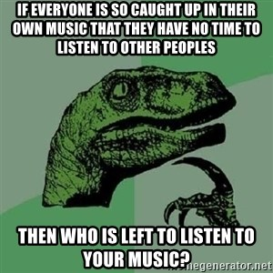 Philosoraptor - If everyone is so caught up in their own music that they have no time to listen to other peoples then who is left to listen to your music?