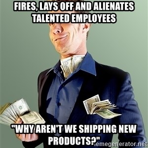 "Rich Boy Boss - Fires, lays off and alienates talented employees ""Why aren't we shipping new products?"""