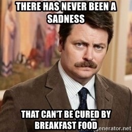 Ron Swanson - There has never been a sadness That can't be cured by breakfast food