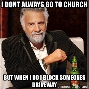 The Most Interesting Man In The World - I dont always go to church but when I do I block someones driveway